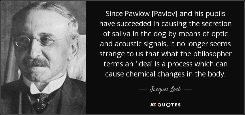 Since Pawlow [Pavlov] and his pupils have succeeded in causing the secretion of saliva in the dog by means of optic and acoustic signals, it no longer seems strange to us that what the philosopher terms an 'idea' is a process which can cause chemical changes in the body. - Jacques Loeb