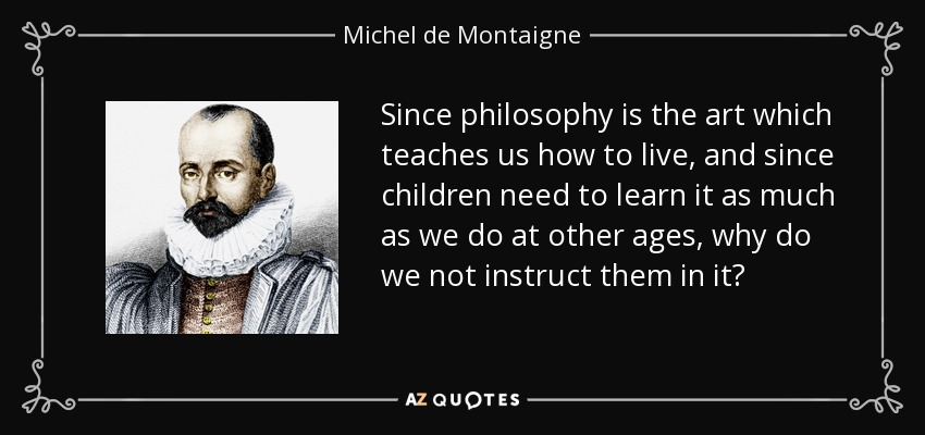Since philosophy is the art which teaches us how to live, and since children need to learn it as much as we do at other ages, why do we not instruct them in it? - Michel de Montaigne