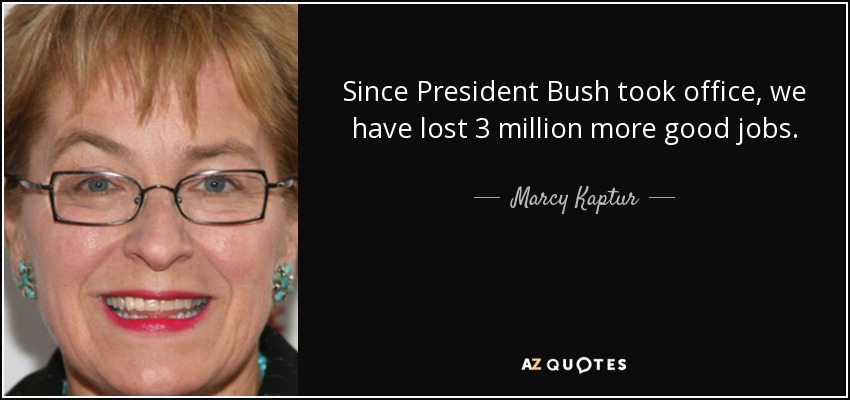 Since President Bush took office, we have lost 3 million more good jobs. - Marcy Kaptur