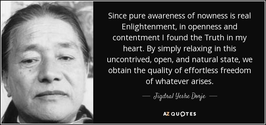 Since pure awareness of nowness is real Enlightenment, in openness and contentment I found the Truth in my heart. By simply relaxing in this uncontrived, open, and natural state, we obtain the quality of effortless freedom of whatever arises. - Jigdral Yeshe Dorje