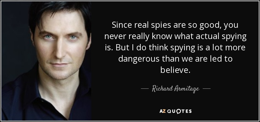 Since real spies are so good, you never really know what actual spying is. But I do think spying is a lot more dangerous than we are led to believe. - Richard Armitage
