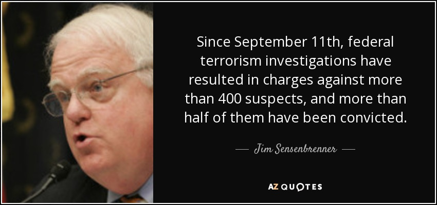 Since September 11th, federal terrorism investigations have resulted in charges against more than 400 suspects, and more than half of them have been convicted. - Jim Sensenbrenner
