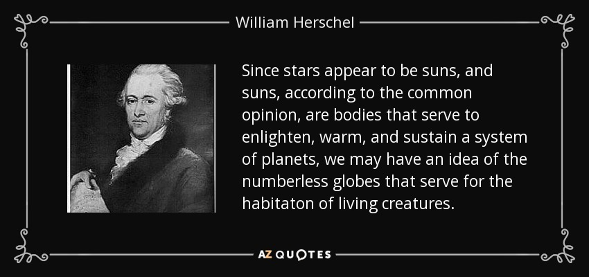 Since stars appear to be suns, and suns, according to the common opinion, are bodies that serve to enlighten, warm, and sustain a system of planets, we may have an idea of the numberless globes that serve for the habitaton of living creatures. - William Herschel