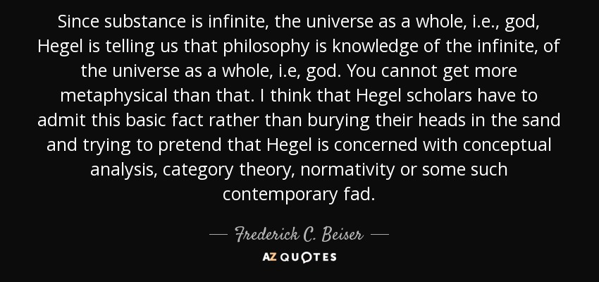 Since substance is infinite, the universe as a whole, i.e., god, Hegel is telling us that philosophy is knowledge of the infinite, of the universe as a whole, i.e, god. You cannot get more metaphysical than that. I think that Hegel scholars have to admit this basic fact rather than burying their heads in the sand and trying to pretend that Hegel is concerned with conceptual analysis, category theory, normativity or some such contemporary fad. - Frederick C. Beiser