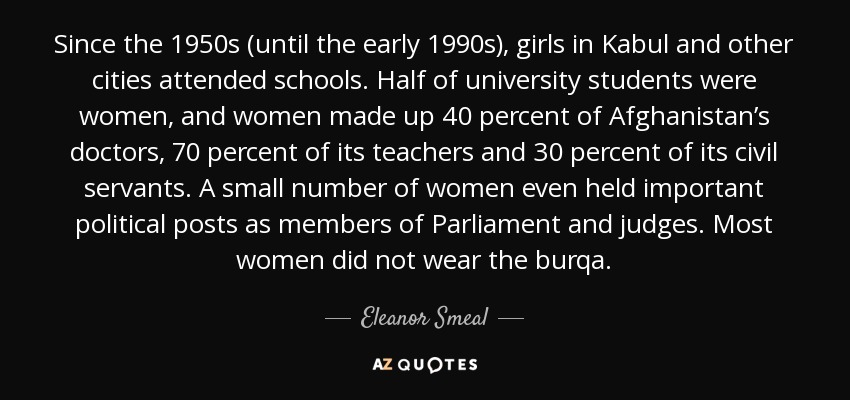 Since the 1950s (until the early 1990s), girls in Kabul and other cities attended schools. Half of university students were women, and women made up 40 percent of Afghanistan's doctors, 70 percent of its teachers and 30 percent of its civil servants. A small number of women even held important political posts as members of Parliament and judges. Most women did not wear the burqa. - Eleanor Smeal