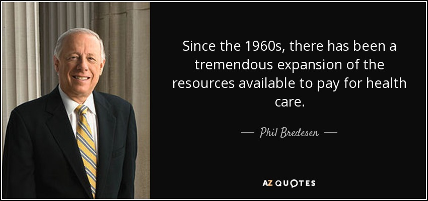 Since the 1960s, there has been a tremendous expansion of the resources available to pay for health care. - Phil Bredesen