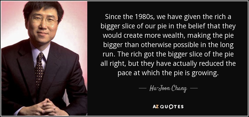 Since the 1980s, we have given the rich a bigger slice of our pie in the belief that they would create more wealth, making the pie bigger than otherwise possible in the long run. The rich got the bigger slice of the pie all right, but they have actually reduced the pace at which the pie is growing. - Ha-Joon Chang