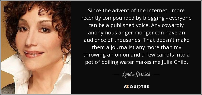 Since the advent of the Internet - more recently compounded by blogging - everyone can be a published voice. Any cowardly, anonymous anger-monger can have an audience of thousands. That doesn't make them a journalist any more than my throwing an onion and a few carrots into a pot of boiling water makes me Julia Child. - Lynda Resnick