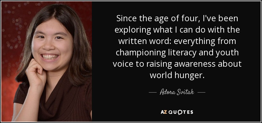 Since the age of four, I've been exploring what I can do with the written word: everything from championing literacy and youth voice to raising awareness about world hunger. - Adora Svitak