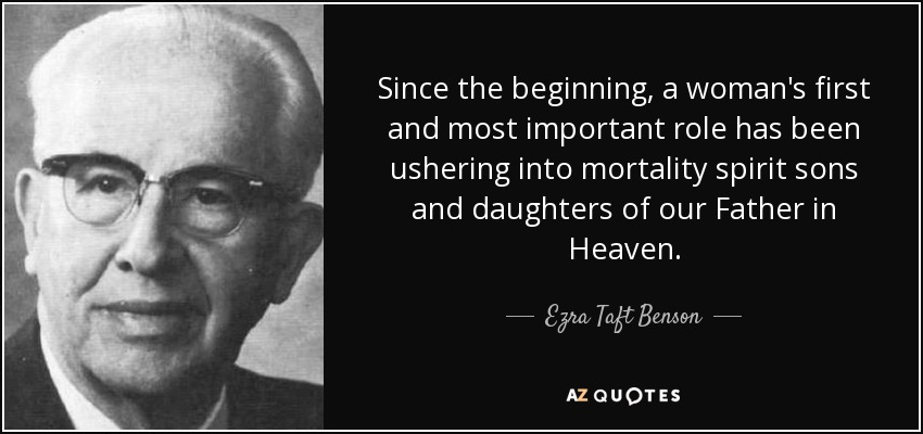Since the beginning, a woman's first and most important role has been ushering into mortality spirit sons and daughters of our Father in Heaven. - Ezra Taft Benson