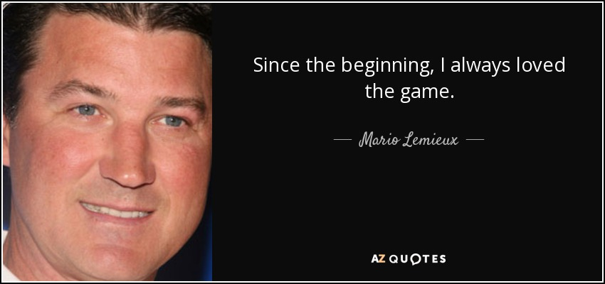 Since the beginning, I always loved the game. - Mario Lemieux