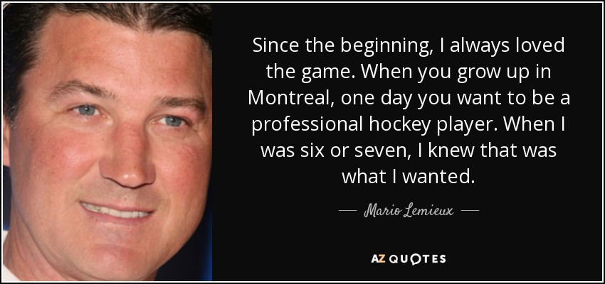 Since the beginning, I always loved the game. When you grow up in Montreal, one day you want to be a professional hockey player. When I was six or seven, I knew that was what I wanted. - Mario Lemieux