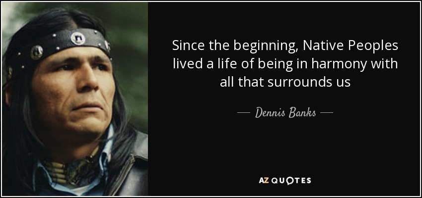 Since the beginning, Native Peoples lived a life of being in harmony with all that surrounds us - Dennis Banks