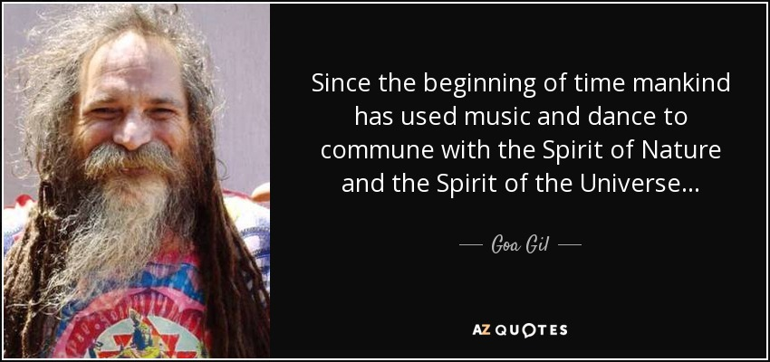 Since the beginning of time mankind has used music and dance to commune with the spirit of nature and the spirit of the universe. - Goa Gil