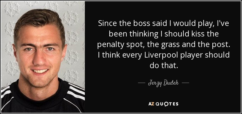 Since the boss said I would play, I've been thinking I should kiss the penalty spot, the grass and the post. I think every Liverpool player should do that. - Jerzy Dudek