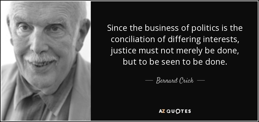 Since the business of politics is the conciliation of differing interests, justice must not merely be done, but to be seen to be done. - Bernard Crick