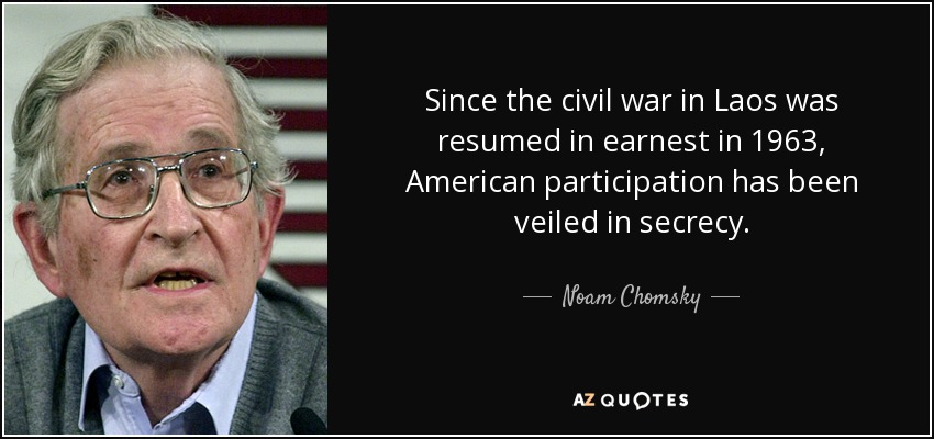 Since the civil war in Laos was resumed in earnest in 1963, American participation has been veiled in secrecy. - Noam Chomsky