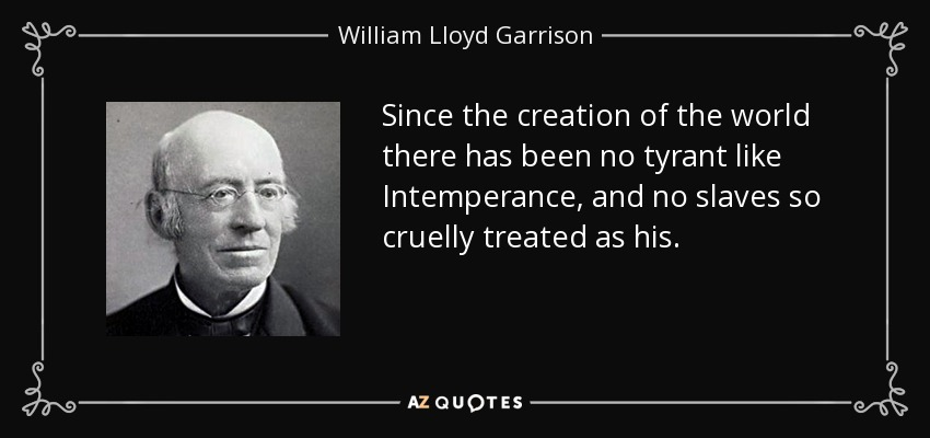 Since the creation of the world there has been no tyrant like Intemperance, and no slaves so cruelly treated as his. - William Lloyd Garrison