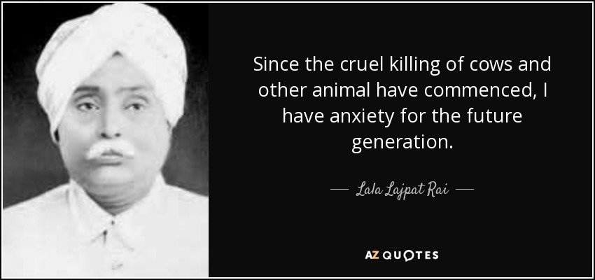 Since the cruel killing of cows and other animal have commenced, I have anxiety for the future generation. - Lala Lajpat Rai