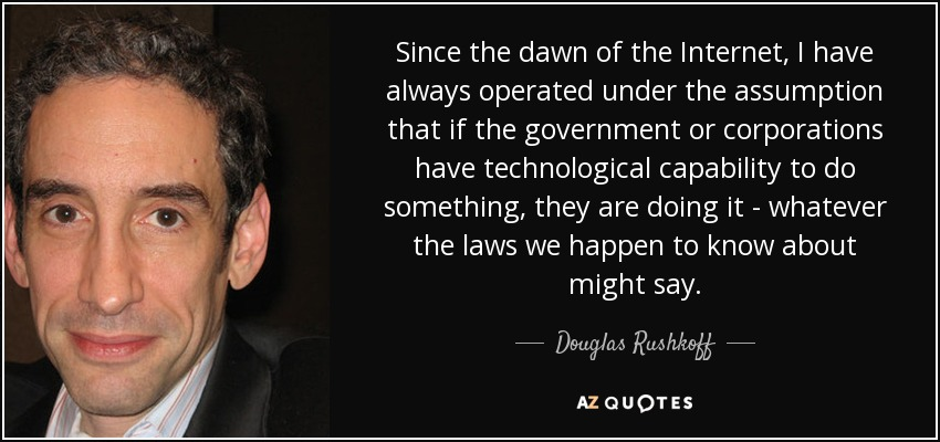 Since the dawn of the Internet, I have always operated under the assumption that if the government or corporations have technological capability to do something, they are doing it - whatever the laws we happen to know about might say. - Douglas Rushkoff