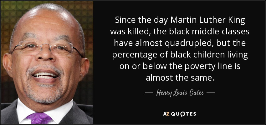 Since the day Martin Luther King was killed, the black middle classes have almost quadrupled, but the percentage of black children living on or below the poverty line is almost the same. - Henry Louis Gates