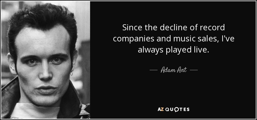 Since the decline of record companies and music sales, I've always played live. - Adam Ant