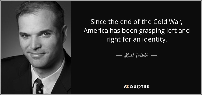Since the end of the Cold War, America has been grasping left and right for an identity. - Matt Taibbi