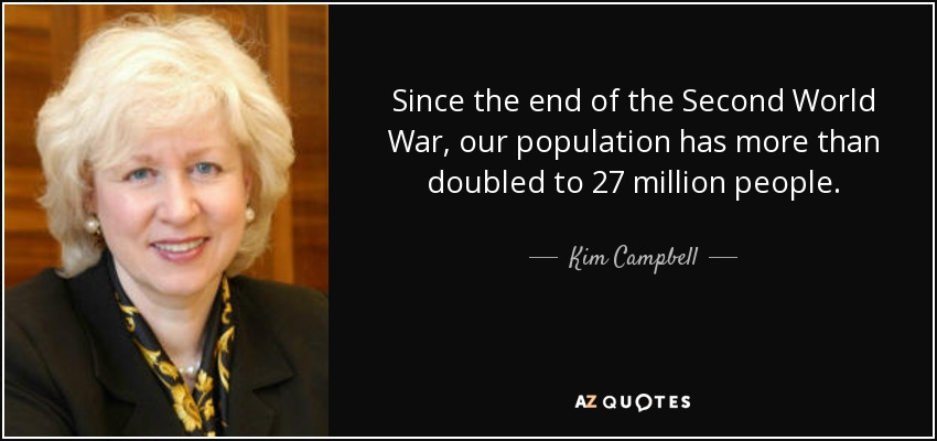 Since the end of the Second World War, our population has more than doubled to 27 million people. - Kim Campbell