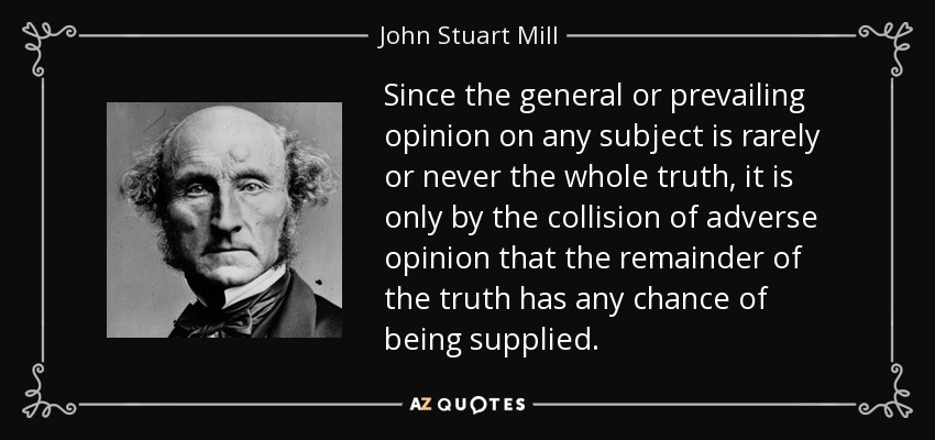 Since the general or prevailing opinion on any subject is rarely or never the whole truth, it is only by the collision of adverse opinion that the remainder of the truth has any chance of being supplied. - John Stuart Mill