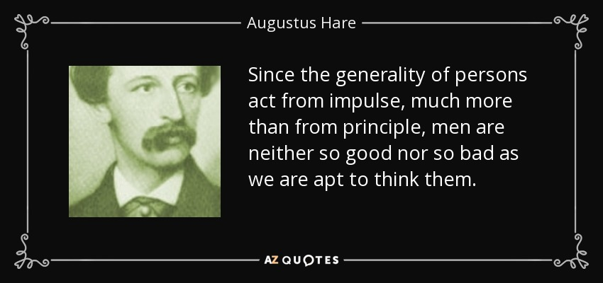Since the generality of persons act from impulse, much more than from principle, men are neither so good nor so bad as we are apt to think them. - Augustus Hare