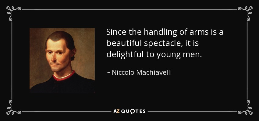 Since the handling of arms is a beautiful spectacle, it is delightful to young men. - Niccolo Machiavelli