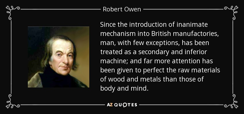 Since the introduction of inanimate mechanism into British manufactories, man, with few exceptions, has been treated as a secondary and inferior machine; and far more attention has been given to perfect the raw materials of wood and metals than those of body and mind. - Robert Owen