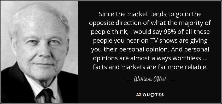 Since the market tends to go in the opposite direction of what the majority of people think, I would say 95% of all these people you hear on TV shows are giving you their personal opinion. And personal opinions are almost always worthless … facts and markets are far more reliable. - William O'Neil