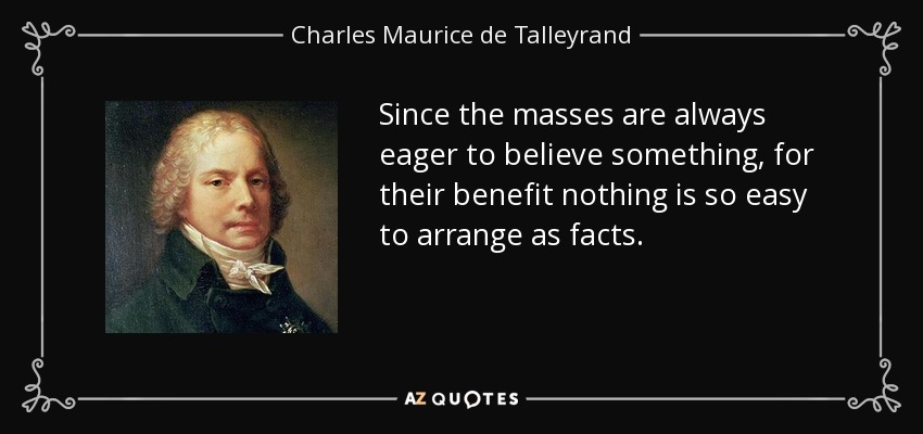 Since the masses are always eager to believe something, for their benefit nothing is so easy to arrange as facts. - Charles Maurice de Talleyrand