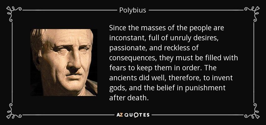 Since the masses of the people are inconstant, full of unruly desires, passionate, and reckless of consequences, they must be filled with fears to keep them in order. The ancients did well, therefore, to invent gods, and the belief in punishment after death. - Polybius