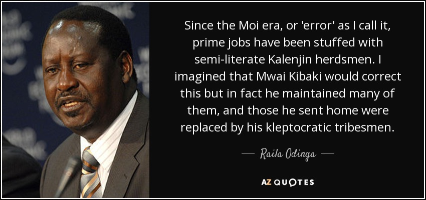 Since the Moi era, or 'error' as I call it, prime jobs have been stuffed with semi-literate Kalenjin herdsmen. I imagined that Mwai Kibaki would correct this but in fact he maintained many of them, and those he sent home were replaced by his kleptocratic tribesmen. - Raila Odinga