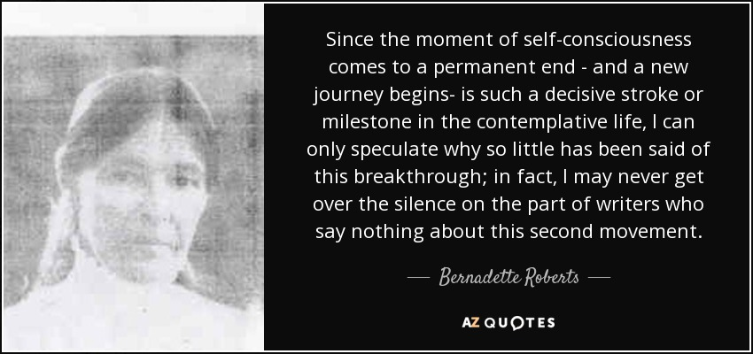 Since the moment of self-consciousness comes to a permanent end - and a new journey begins- is such a decisive stroke or milestone in the contemplative life, I can only speculate why so little has been said of this breakthrough; in fact , I may never get over the silence on the part of writers who say nothing about this second movement. - Bernadette Roberts
