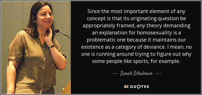 Since the most important element of any concept is that its originating question be appropriately framed, any theory demanding an explanation for homosexuality is a problematic one because it maintains our existence as a category of deviance. I mean, no one is running around trying to figure out why some people like sports, for example. - Sarah Schulman