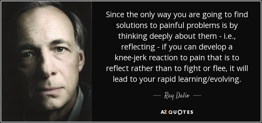 Since the only way you are going to find solutions to painful problems is by thinking deeply about them - i.e., reflecting - if you can develop a knee-jerk reaction to pain that is to reflect rather than to fight or flee, it will lead to your rapid learning/evolving. - Ray Dalio