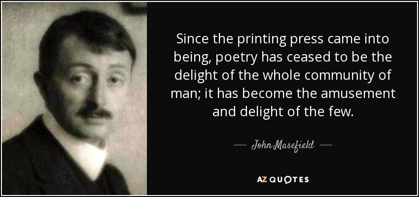 Since the printing press came into being, poetry has ceased to be the delight of the whole community of man; it has become the amusement and delight of the few. - John Masefield