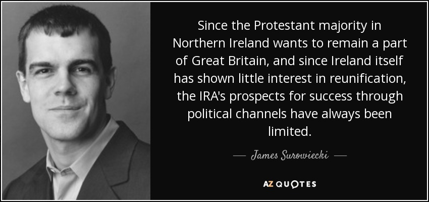 Since the Protestant majority in Northern Ireland wants to remain a part of Great Britain, and since Ireland itself has shown little interest in reunification, the IRA's prospects for success through political channels have always been limited. - James Surowiecki