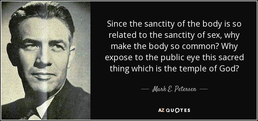 Since the sanctity of the body is so related to the sanctity of sex, why make the body so common? Why expose to the public eye this sacred thing which is the temple of God? - Mark E. Petersen