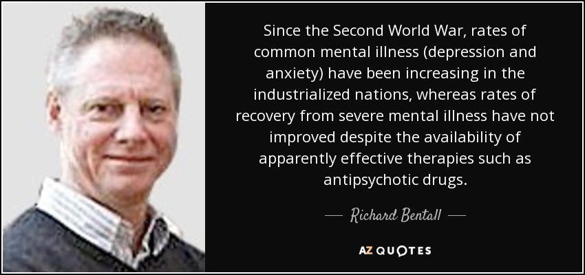 Since the Second World War, rates of common mental illness (depression and anxiety) have been increasing in the industrialized nations, whereas rates of recovery from severe mental illness have not improved despite the availability of apparently effective therapies such as antipsychotic drugs. - Richard Bentall