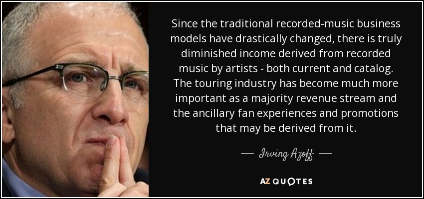 Since the traditional recorded-music business models have drastically changed, there is truly diminished income derived from recorded music by artists - both current and catalog. The touring industry has become much more important as a majority revenue stream and the ancillary fan experiences and promotions that may be derived from it. - Irving Azoff