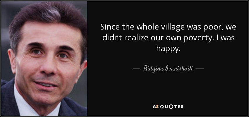 Since the whole village was poor, we didnt realize our own poverty. I was happy. - Bidzina Ivanishvili