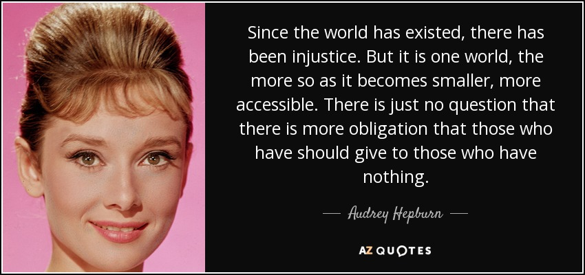 Since the world has existed, there has been injustice. But it is one world, the more so as it becomes smaller, more accessible. There is just no question that there is more obligation that those who have should give to those who have nothing. - Audrey Hepburn