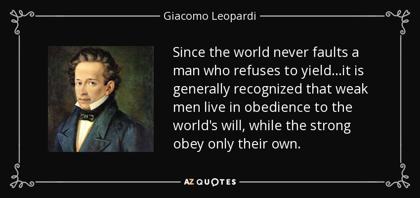 Since the world never faults a man who refuses to yield...it is generally recognized that weak men live in obedience to the world's will, while the strong obey only their own. - Giacomo Leopardi