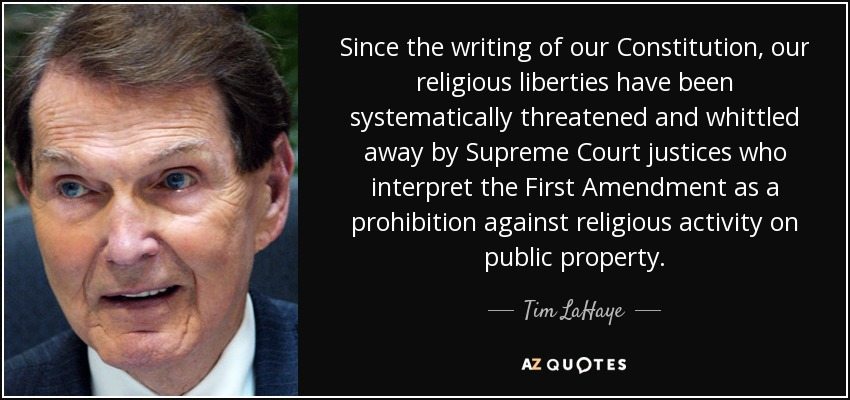 Since the writing of our Constitution, our religious liberties have been systematically threatened and whittled away by Supreme Court justices who interpret the First Amendment as a prohibition against religious activity on public property. - Tim LaHaye