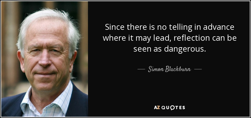 Since there is no telling in advance where it may lead, reflection can be seen as dangerous . - Simon Blackburn