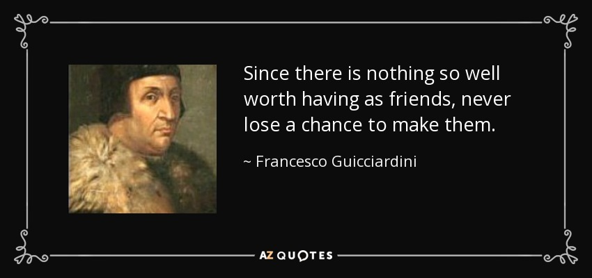 Since there is nothing so well worth having as friends, never lose a chance to make them. - Francesco Guicciardini